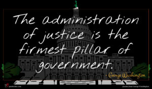 George Washington quote : The administration of justice ...