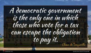 Alexis de Tocqueville quote : A democratic government is ...