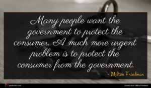 Milton Friedman quote : Many people want the ...