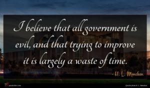 H. L. Mencken quote : I believe that all ...