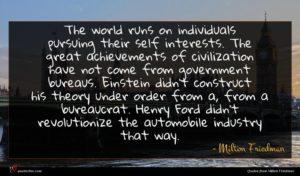 Milton Friedman quote : The world runs on ...