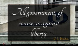 H. L. Mencken quote : All government of course ...