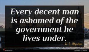 H. L. Mencken quote : Every decent man is ...