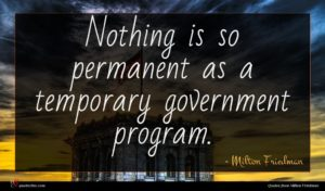 Milton Friedman quote : Nothing is so permanent ...
