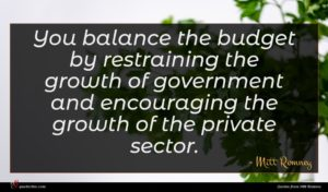 Mitt Romney quote : You balance the budget ...