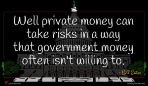 Bill Gates quote : Well private money can ...