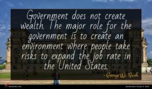George W. Bush quote : Government does not create ...