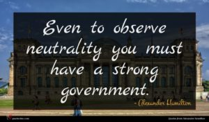 Alexander Hamilton quote : Even to observe neutrality ...