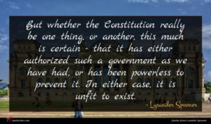 Lysander Spooner quote : But whether the Constitution ...