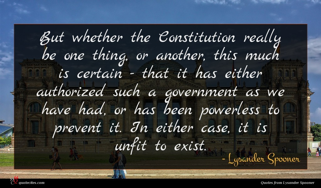 But whether the Constitution really be one thing, or another, this much is certain - that it has either authorized such a government as we have had, or has been powerless to prevent it. In either case, it is unfit to exist.