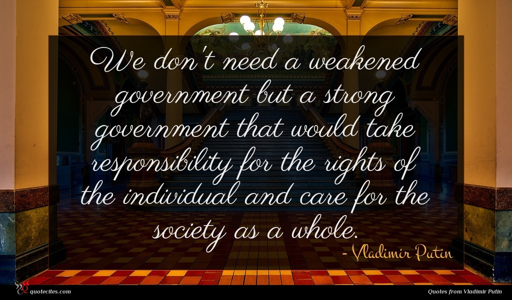 We don't need a weakened government but a strong government that would take responsibility for the rights of the individual and care for the society as a whole.