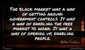Milton Friedman quote : The black market was ...