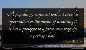 James Madison quote : A popular government without ...