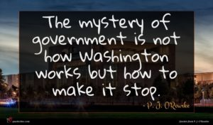 P. J. O'Rourke quote : The mystery of government ...