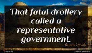 Benjamin Disraeli quote : That fatal drollery called ...