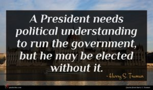 Harry S. Truman quote : A President needs political ...