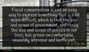 P. J. O'Rourke quote : Fiscal conservatism is just ...
