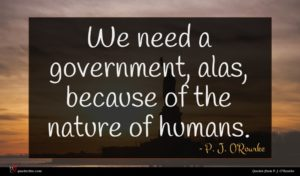 P. J. O'Rourke quote : We need a government ...