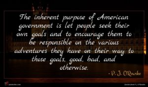 P. J. O'Rourke quote : The inherent purpose of ...
