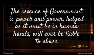 James Madison quote : The essence of Government ...