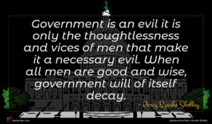 Percy Bysshe Shelley quote : Government is an evil ...