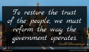 Arnold Schwarzenegger quote : To restore the trust ...