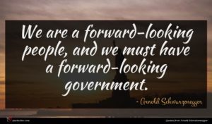 Arnold Schwarzenegger quote : We are a forward-looking ...