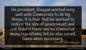 Arnold Schwarzenegger quote : As president Reagan worked ...