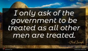 Chief Joseph quote : I only ask of ...