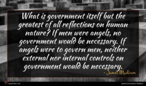 James Madison quote : What is government itself ...