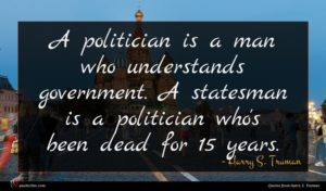 Harry S. Truman quote : A politician is a ...