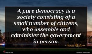 James Madison quote : A pure democracy is ...