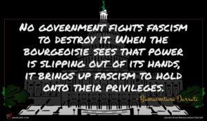 Buenaventura Durruti quote : No government fights fascism ...