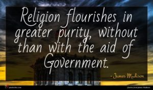 James Madison quote : Religion flourishes in greater ...
