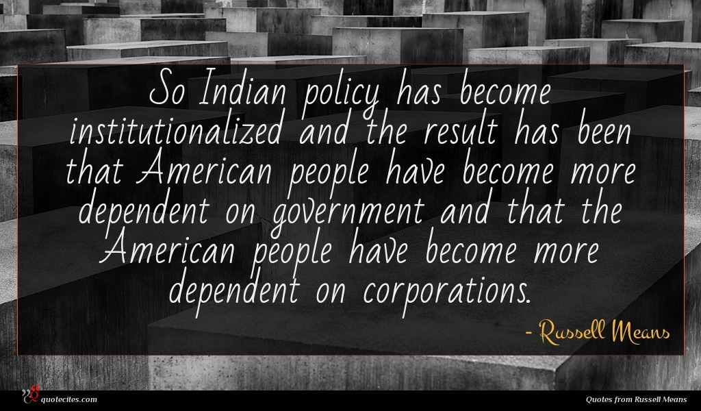 So Indian policy has become institutionalized and the result has been that American people have become more dependent on government and that the American people have become more dependent on corporations.