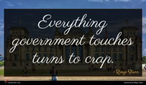 Ringo Starr quote : Everything government touches turns ...