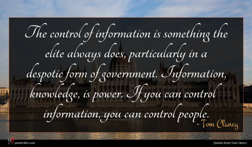 The control of information is something the elite always does, particularly in a despotic form of government. Information, knowledge, is power. If you can control information, you can control people.