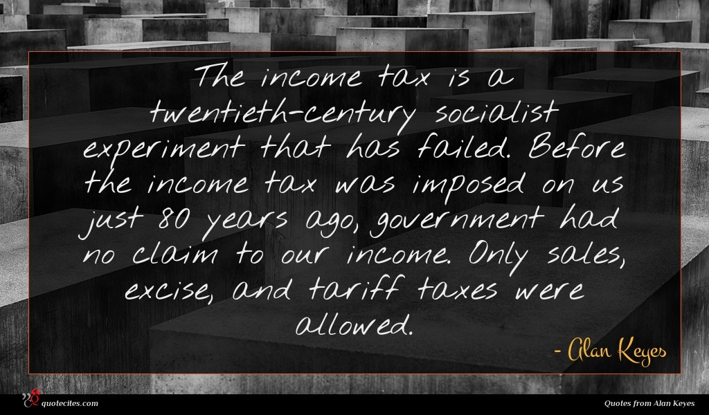 The income tax is a twentieth-century socialist experiment that has failed. Before the income tax was imposed on us just 80 years ago, government had no claim to our income. Only sales, excise, and tariff taxes were allowed.
