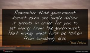 Jesse Ventura quote : Remember that government doesn't ...