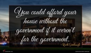 Rush Limbaugh quote : You could afford your ...