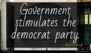 Rush Limbaugh quote : Government stimulates the democrat ...