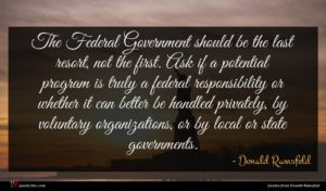 Donald Rumsfeld quote : The Federal Government should ...