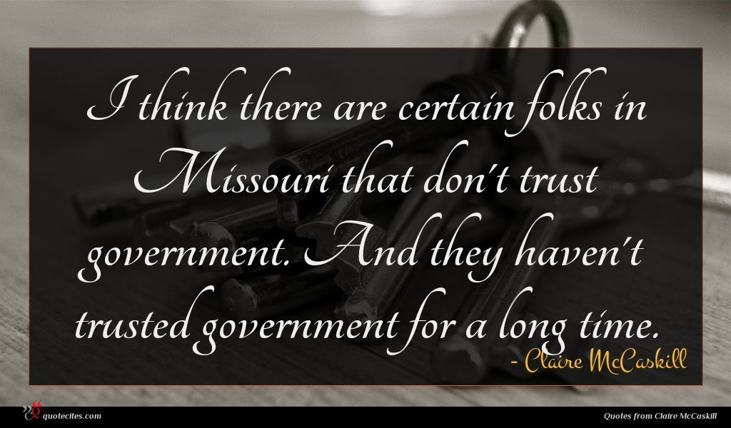 I think there are certain folks in Missouri that don't trust government. And they haven't trusted government for a long time.