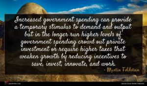 Martin Feldstein quote : Increased government spending can ...