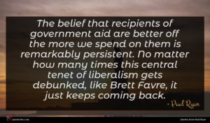 Paul Ryan quote : The belief that recipients ...