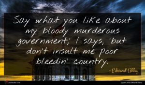 Edward Abbey quote : Say what you like ...