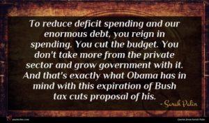 Sarah Palin quote : To reduce deficit spending ...