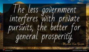 Martin Van Buren quote : The less government interferes ...
