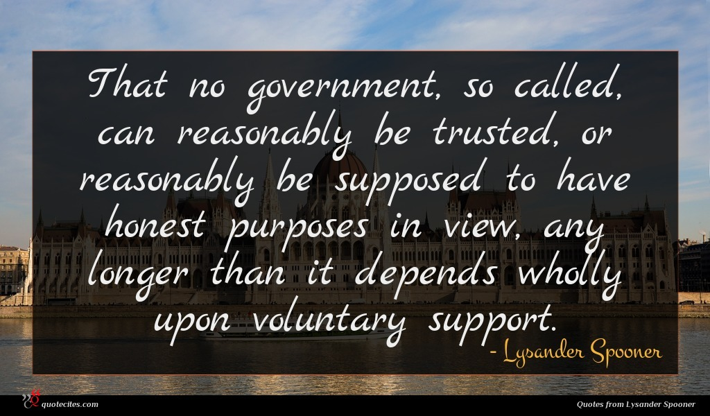 That no government, so called, can reasonably be trusted, or reasonably be supposed to have honest purposes in view, any longer than it depends wholly upon voluntary support.