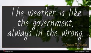 Jerome K. Jerome quote : The weather is like ...